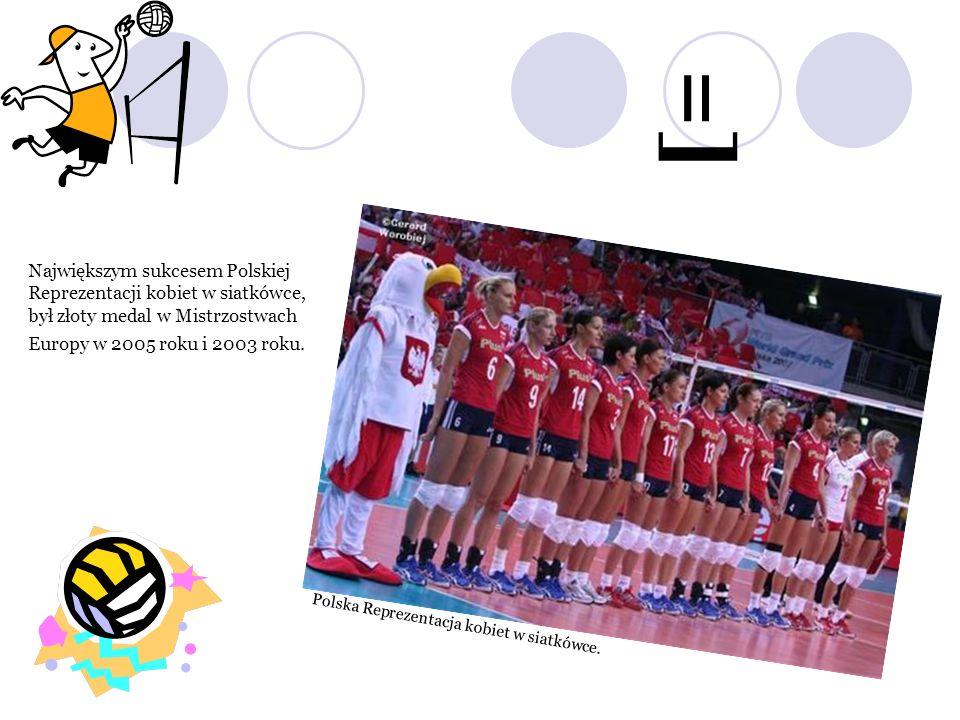 =] Największym sukcesem Polskiej Reprezentacji kobiet w siatkówce, był złoty medal w Mistrzostwach Europy w 2005 roku i 2003 roku.